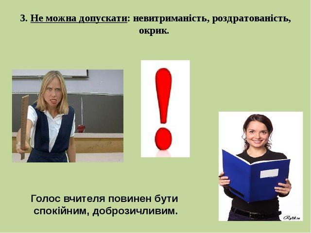 3. Не можна допускати: невитриманість, роздратованість, окрик. Голос вчителя...