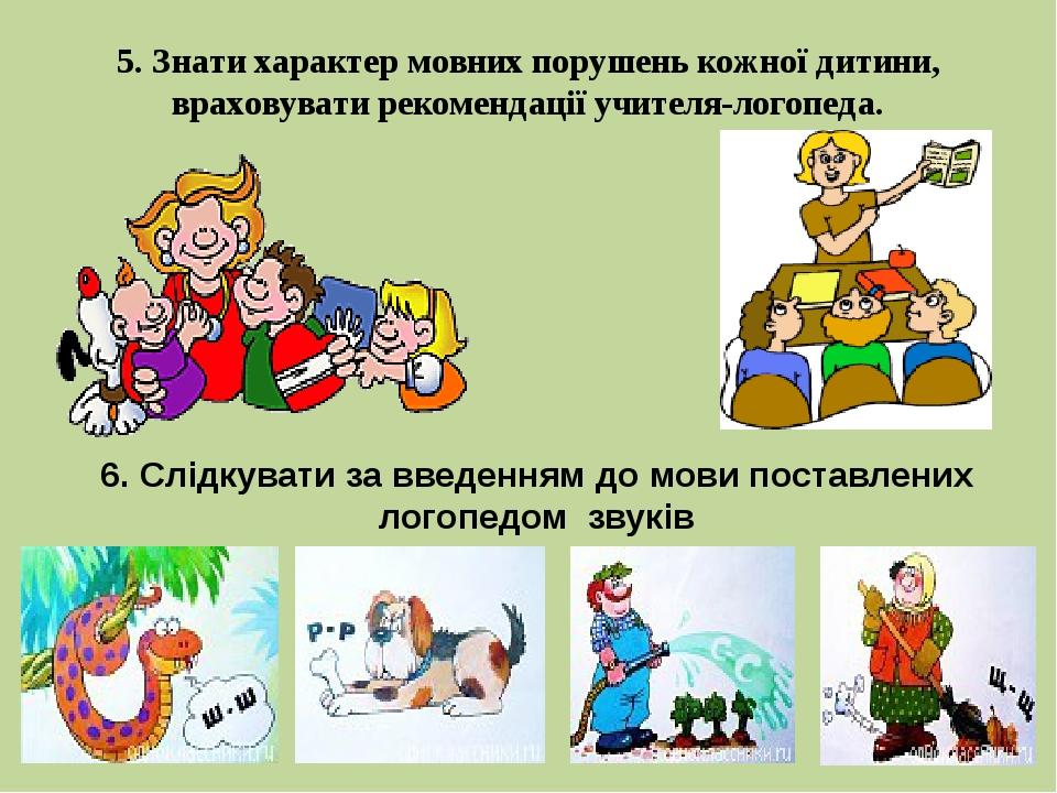 5. Знати характер мовних порушень кожної дитини, враховувати рекомендації учи...