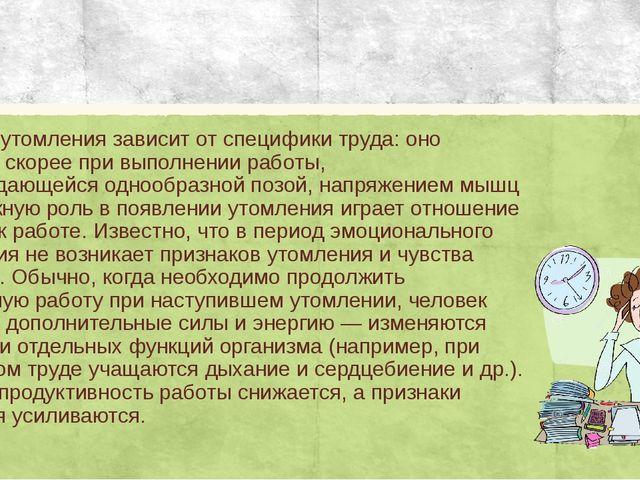Быстрота утомления зависит от специфики труда: оно наступает скорее при выпол...