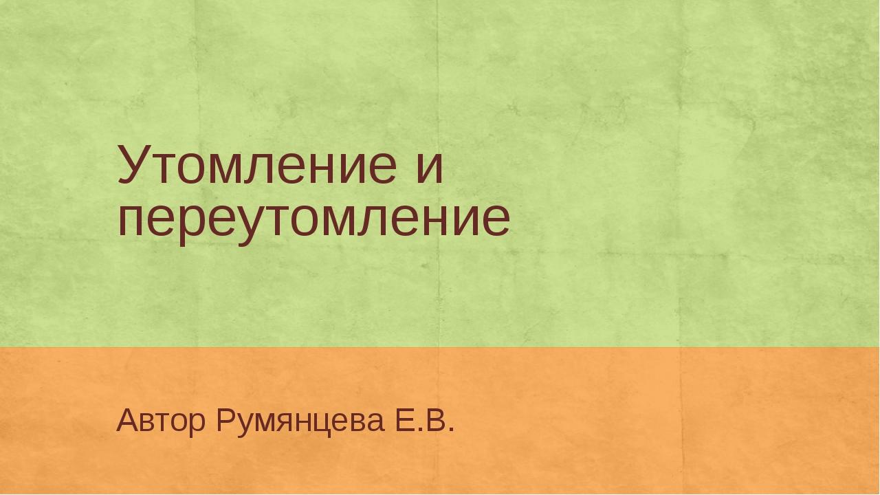 Утомление и переутомление Автор Румянцева Е.В.