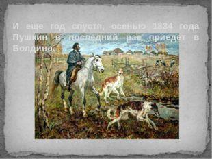 И еще год спустя, осенью 1834 года Пушкин в последний раз приедет в Болдино.