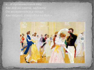 «…И путешествия ему, Как всё на свете, надоели; Он возвратился и попал, Как Ч