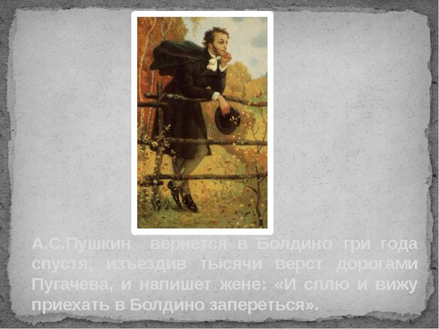 А.С.Пушкин вернется в Болдино три года спустя, изъездив тысячи верст дорогами...