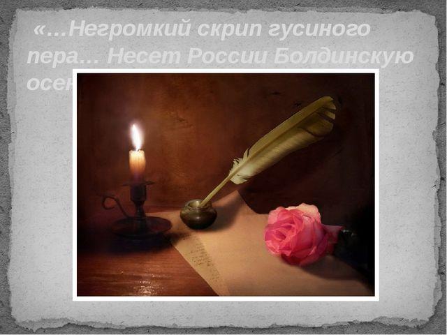 «…Негромкий скрип гусиного пера… Несет России Болдинскую осень!»
