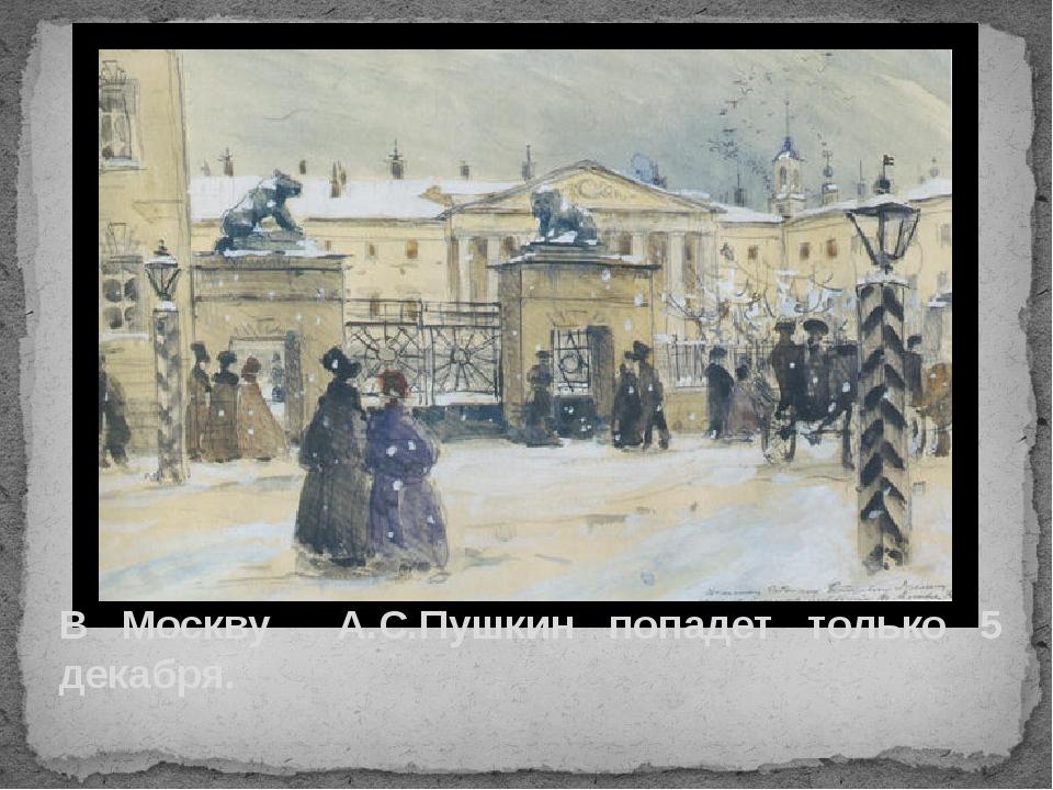 В Москву А.С.Пушкин попадет только 5 декабря.