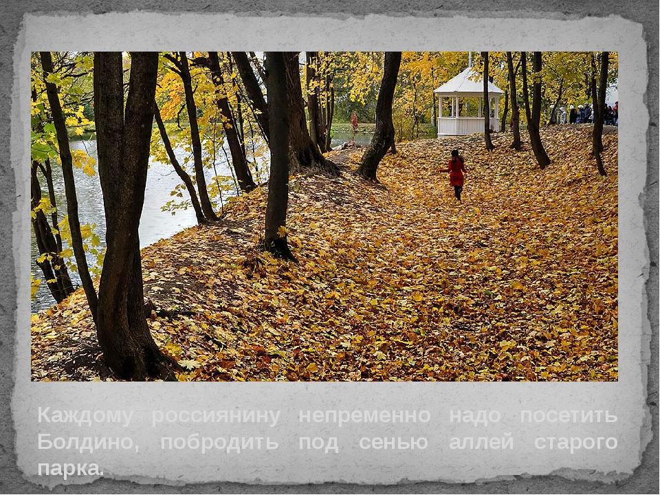 Каждому россиянину непременно надо посетить Болдино, побродить под сенью алле...