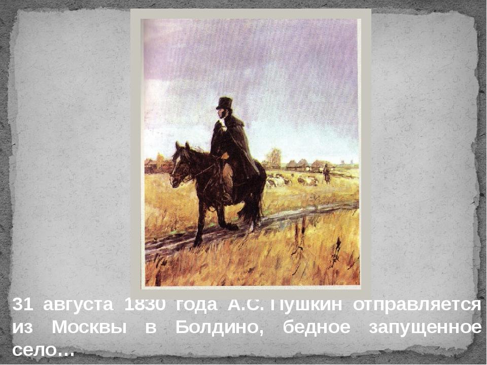 31 августа 1830 года А.С.Пушкин отправляется из Москвы в Болдино, бедное зап...