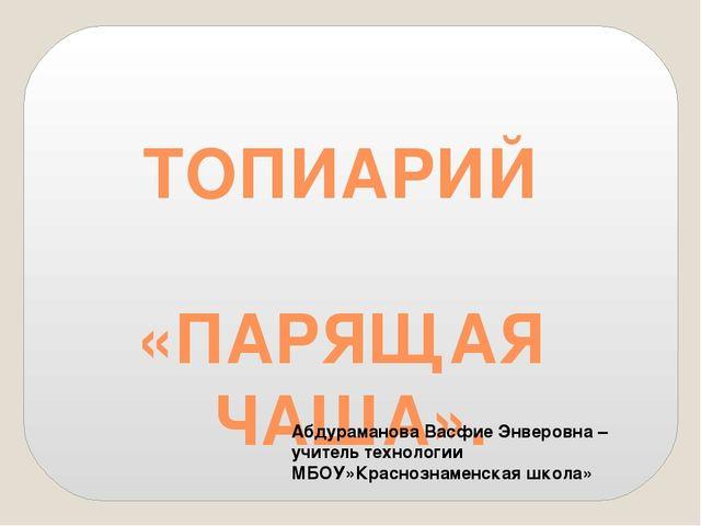 ТОПИАРИЙ «ПАРЯЩАЯ ЧАША». Абдураманова Васфие Энверовна – учитель технологии М...