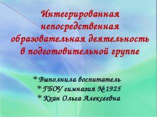 Выполнила воспитатель ГБОУ гимназия № 1925 Кхан Ольга Алексеевна Интегрирован