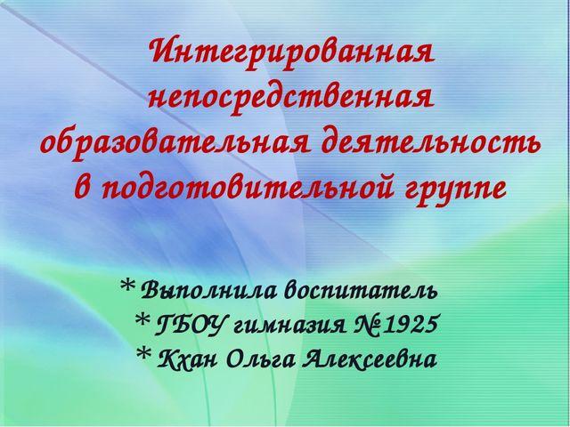 Выполнила воспитатель ГБОУ гимназия № 1925 Кхан Ольга Алексеевна Интегрирован...