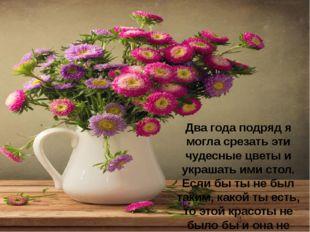 Два года подряд я могла срезать эти чудесные цветы и украшать ими стол. Если