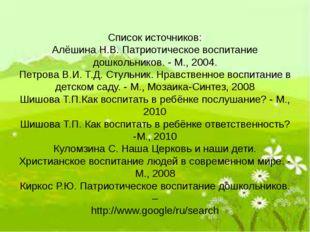 Список источников: Алёшина Н.В. Патриотическое воспитание дошкольников. - М.,