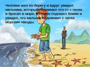 Человек шел по берегу и вдруг увидел мальчика, который поднимал что-то с песк