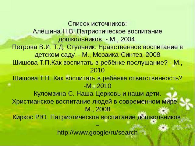 Список источников: Алёшина Н.В. Патриотическое воспитание дошкольников. - М.,...