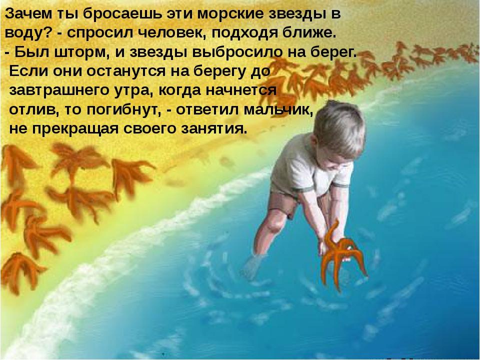 Зачем ты бросаешь эти морские звезды в воду? - спросил человек, подходя ближе...