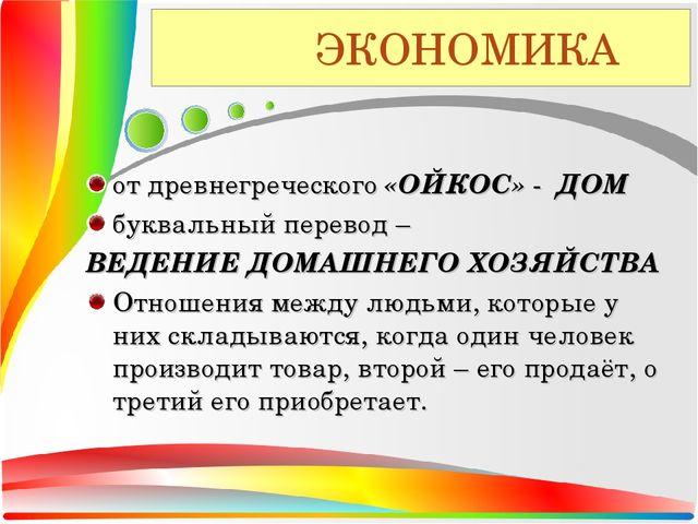 ЭКОНОМИКА от древнегреческого «ОЙКОС» - ДОМ буквальный перевод – ВЕДЕНИЕ ДОМ...