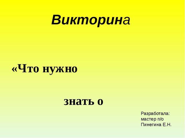 Викторина «Что нужно знать о Пожаре» Разработала: мастер п/о Пинегина Е.Н.