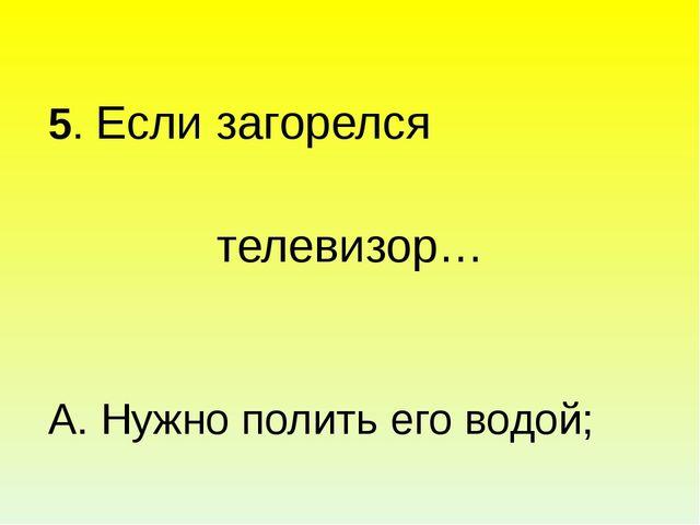 5. Если загорелся телевизор… А. Нужно полить его водой; Б.Отключить от сети...