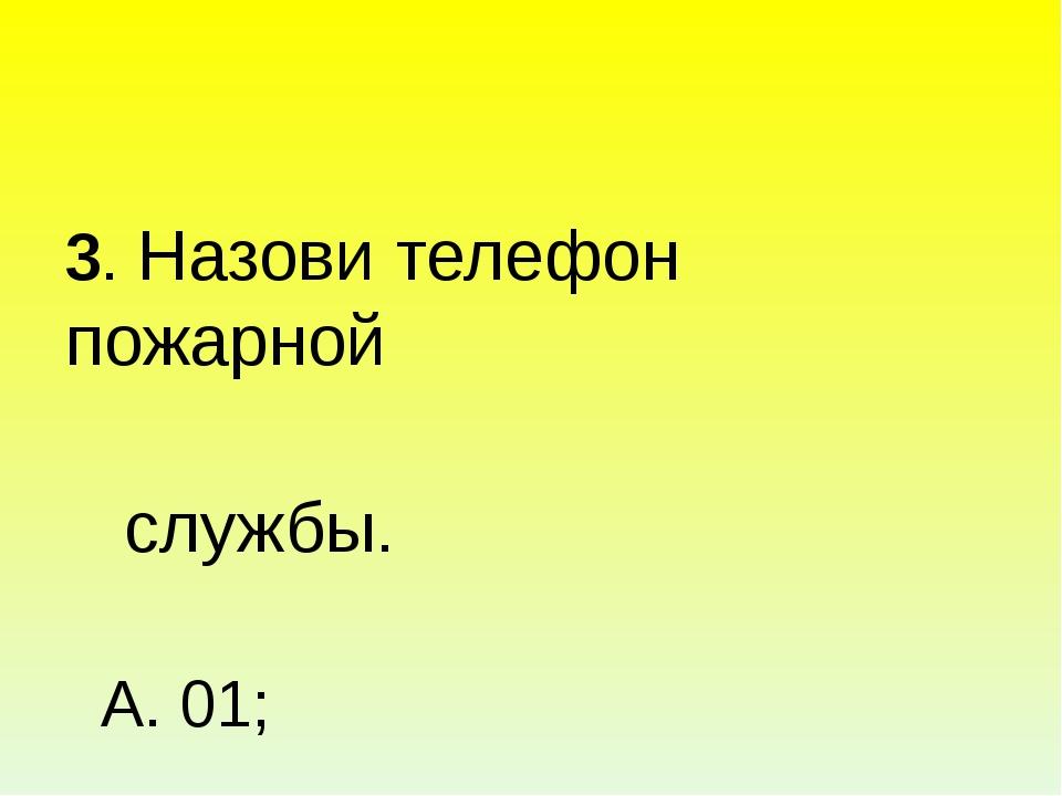 3. Назови телефон пожарной службы. А. 01; Б. 02; В. 03; Г. 04.
