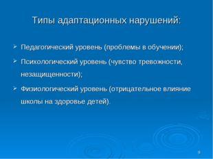 * Типы адаптационных нарушений: Педагогический уровень (проблемы в обучении);