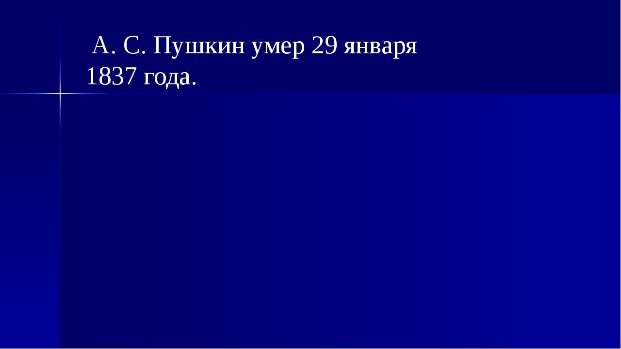 А. С. Пушкин умер 29 января 1837 года.