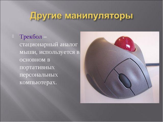 Трекбол – стационарный аналог мыши, используется в основном в портативных пер...