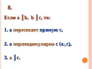 8. Если а ║b, b ║c, то: 1. а пересекает прямую с, 2. а перпендикулярна с (а