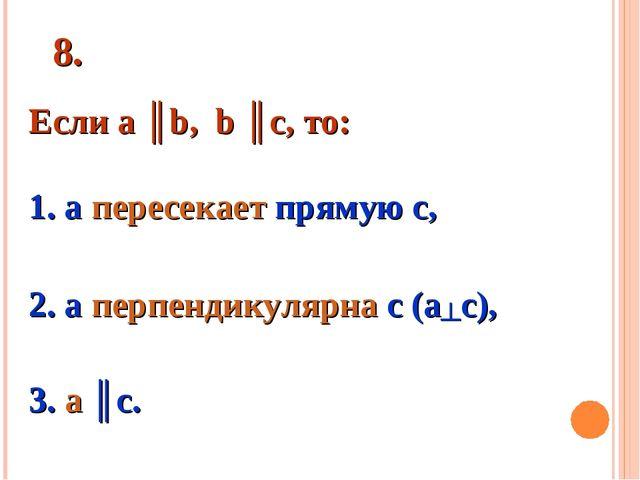 8. Если а ║b, b ║c, то: 1. а пересекает прямую с, 2. а перпендикулярна с (а...