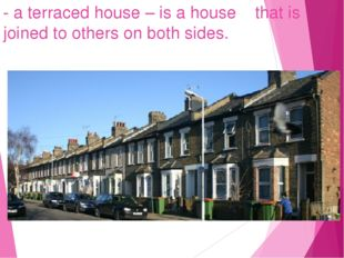 - a terraced house – is a house that is joined to others on both sides.