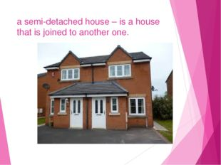 a semi-detached house – is a house that is joined to another one. a a