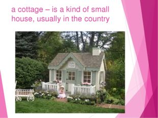 a cottage – is a kind of small house, usually in the country