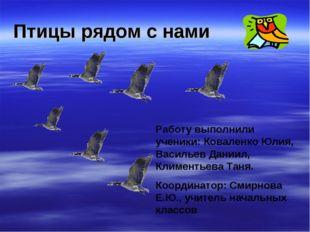 Птицы рядом с нами Работу выполнили ученики: Коваленко Юлия, Васильев Даниил,