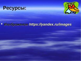 Ресурсы: Изображения https://yandex.ru/images