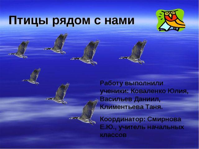 Птицы рядом с нами Работу выполнили ученики: Коваленко Юлия, Васильев Даниил,...