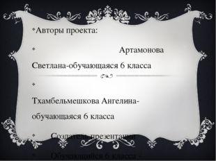 Авторы проекта: Артамонова Светлана-обучающаяся 6 класса Тхамбельмешкова Анг