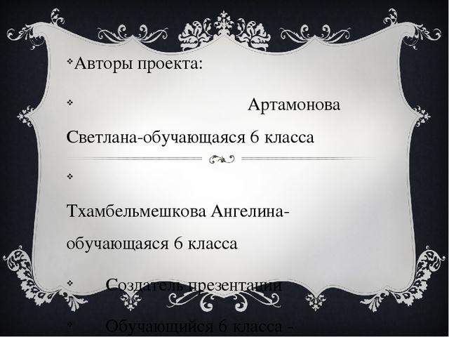 Авторы проекта: Артамонова Светлана-обучающаяся 6 класса Тхамбельмешкова Анг...