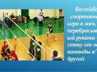 Волейбол - спортивная игра в мяч, перебрасываемый руками через сетку от одной