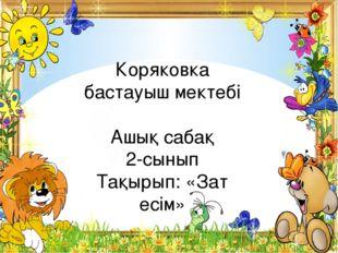Коряковка бастауыш мектебі Ашық сабақ 2-сынып Тақырып: «Зат есім»