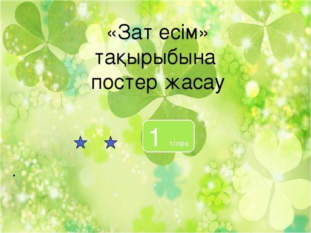 . «Зат есім» тақырыбына постер жасау 1 тілек