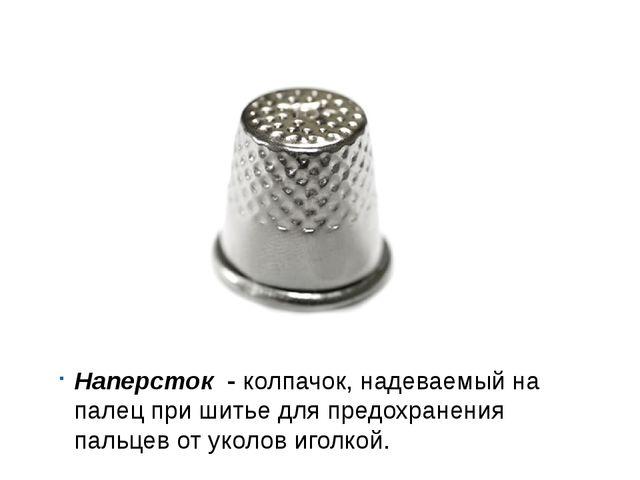 Наперсток - колпачок, надеваемый на палец при шитье для предохранения пальцев...