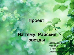 Проект На тему: Райские звезды Выполнила ученица 3 «В» класса Хованова Арина