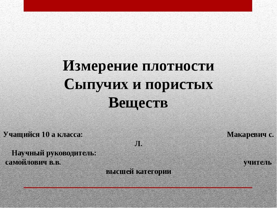 Измерение плотности Сыпучих и пористых Веществ Учащийся 10 а класса: Макареви...