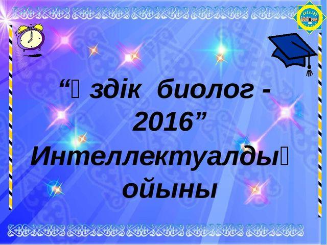 """""""Үздік биолог - 2016"""" Интеллектуалдық ойыны"""