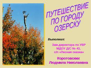 Выполнил: Зам.директора по УВР МДОУ Д/С № 43, с/п «Лесная сказка» Коротовских