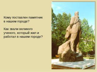 Кому поставлен памятник в нашем городе? Как звали великого ученого, который ж