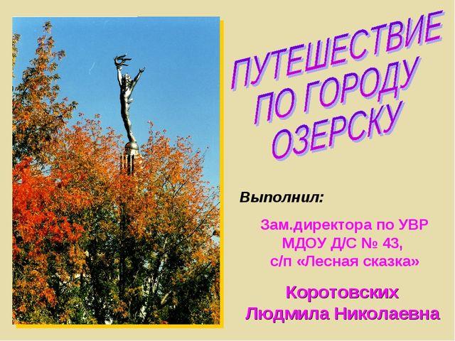 Выполнил: Зам.директора по УВР МДОУ Д/С № 43, с/п «Лесная сказка» Коротовских...
