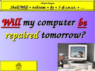 Will my computer be repaired tomorrow? Общий вопрос Shall/Will + подлеж + be