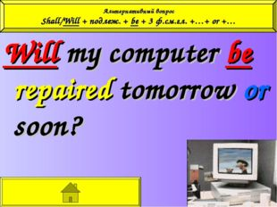 Will my computer be repaired tomorrow or soon? Альтернативный вопрос Shall/Wi