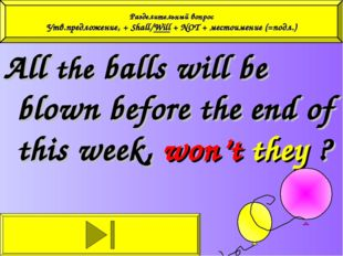 All the balls will be blown before the end of this week, won't they ? Раздели
