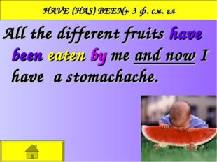 HAVE (HAS) BEEN+ 3 ф. см. гл All the different fruits have been eaten by me a